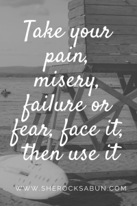 Take your pain, misery, failure or fear, face it, then use it. Forgive yourself and forget about self-pity.