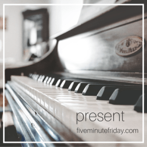 present, Five Minute Friday, presence, gather