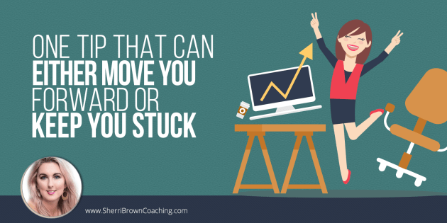 One Tip That Can Either Move You Forward or Keep You Stuck