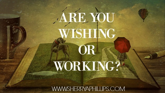 are you wishing or working?