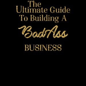 The Ultimate Guide to Building a Bad Ass Business: e-Book!