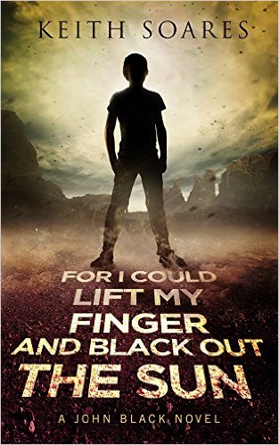 For I Could Lift My Finger and Black Out the Sun by Keith Soares available for $0.99 for limited time on Kindle