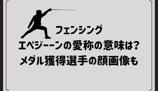 フェンシングエペジーーンの愛称の意味は?メダル獲得選手の顔画像も