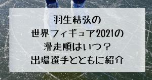 世界フィギュア2021の滑走順 羽生結弦の滑走順を紹介
