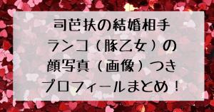 司芭扶の結婚相手・豚乙女のランコについての顔写真つきプロフィールまとめ記事