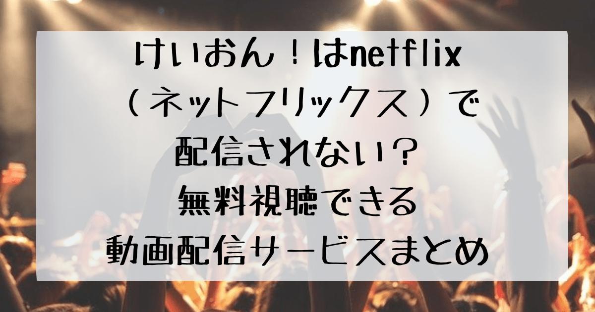 けいおん!はnetflix(ネットフリックス)で配信されない?無料視聴できる動画配信サービスまとめ