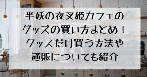 半妖の夜叉姫カフェのグッズの買い方まとめ!グッズだけ買う方法や通販についても紹介