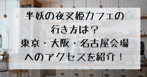 半妖の夜叉姫カフェの行き方は?東京・大阪・名古屋会場へのアクセスを紹介!