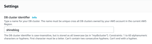 "Settings  DB cluster identifier Info  Type a name for your DB cluster. The name must be unique cross all DB clusters owned by your AWS account in the current AWS  Region.  shineblog  The DB cluster identifier is case-insensitive, but is stored as all lowercase (as in ""mydbcluster""). Constraints: 1 to 60 alphanumeric  characters or hyphens. First character must be a letter. Can't contain two consecutive hyphens. Can't end with a hyphen."
