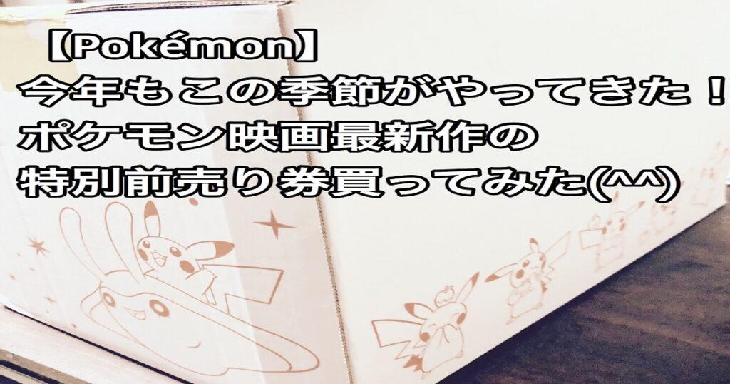 【pokemon】今年もこの季節がやってきた!ポケモン映画最新作の特別前売り券買ってみた(^^)