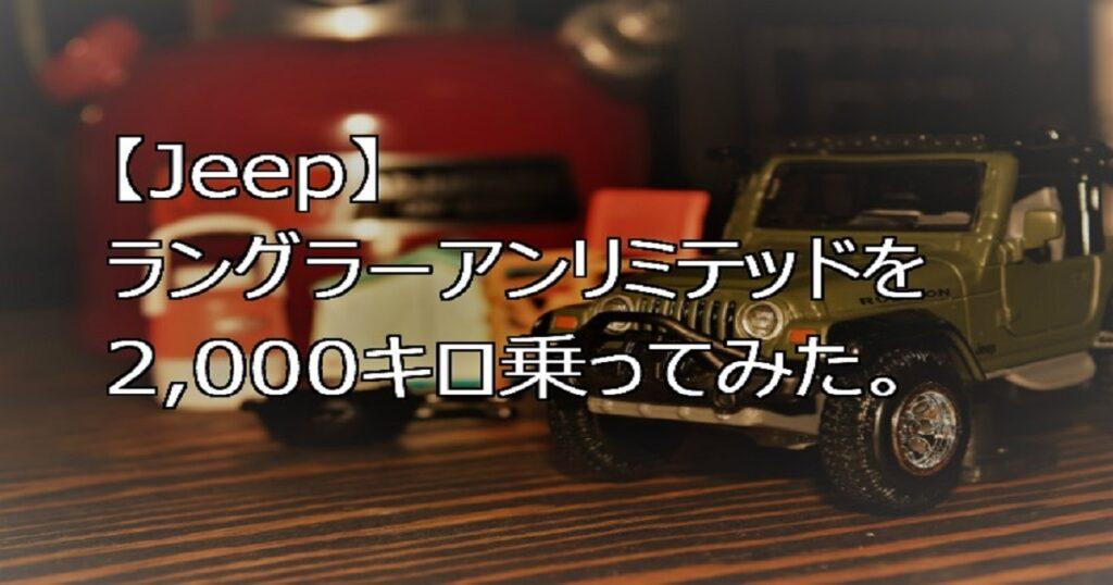 【Jeep】ラングラーアンリミテッドを買った!そして、2,000キロ乗ってみた。