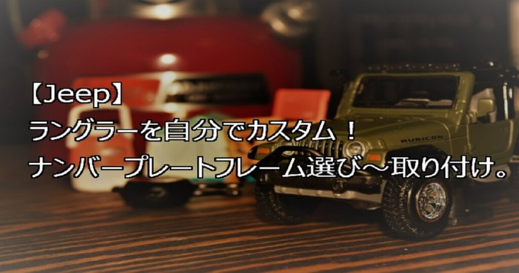 【Jeep】ラングラーを自分でカスタム!ナンバープレートフレーム選び~取り付け。