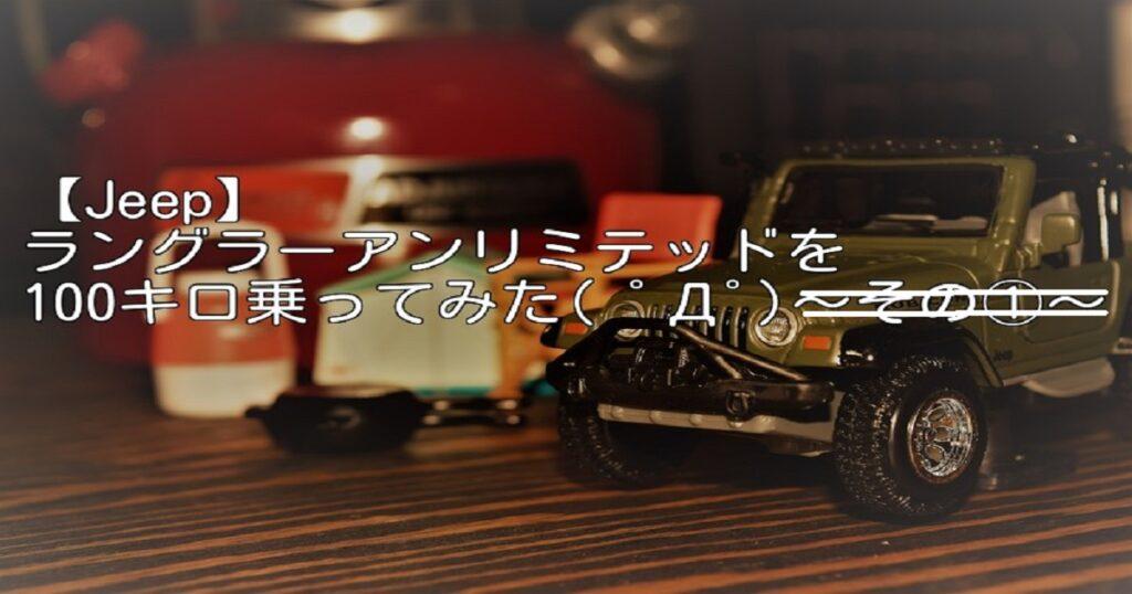 【ジープ】ラングラーアンリミテッドを買って、100キロ乗ってみた( ゚Д゚)