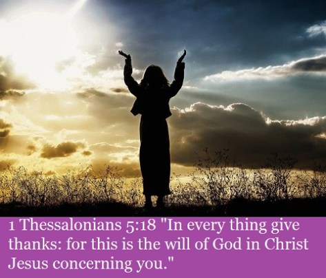 "1 Thessalonians 5:18 ""In every thing give thanks: for this is the will of God in Christ Jesus concerning you."""