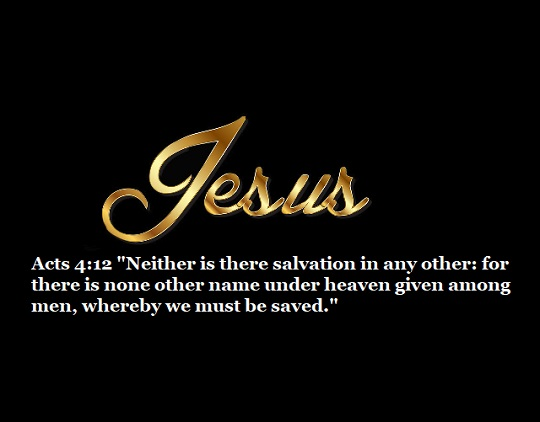 "Acts 4:12 ""Neither is there salvation in any other: for there is none other name under heaven given among men, whereby we must be saved."""