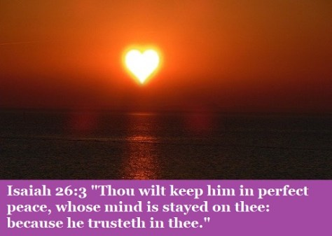 """Isaiah 26:3 """"Thou wilt keep him in perfect peace, whose mind is stayed on thee: because he trusteth in thee."""""""