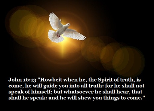 """John 16:13 """"Howbeit when he, the Spirit of truth, is come, he will guide you into all truth: for he shall not speak of himself; but whatsoever he shall hear, that shall he speak: and he will shew you things to come."""""""