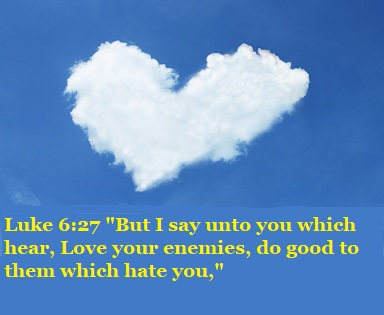"Luke 6:27 ""But I say unto you which hear, Love your enemies, do good to them which hate you,"""