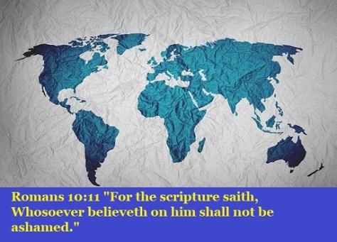 "Romans 10:11 ""For the scripture saith, Whosoever believeth on him shall not be ashamed."""