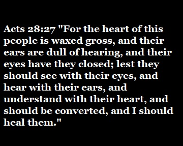 """Acts 28:27 """"For the heart of this people is waxed gross, and their ears are dull of hearing, and their eyes have they closed; lest they should see with their eyes, and hear with their ears, and understand with their heart, and should be converted, and I should heal them."""""""