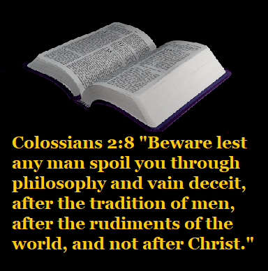 """Colossians 2:8 """"Beware lest any man spoil you through philosophy and vain deceit, after the tradition of men, after the rudiments of the world, and not after Christ."""""""