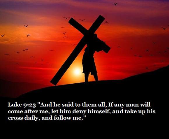"Luke 9:23 ""And he said to them all, If any man will come after me, let him deny himself, and take up his cross daily, and follow me."""