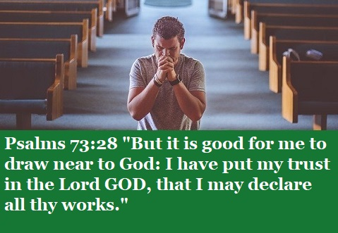 "Psalms 73:28 ""But it is good for me to draw near to God: I have put my trust in the Lord GOD, that I may declare all thy works."""