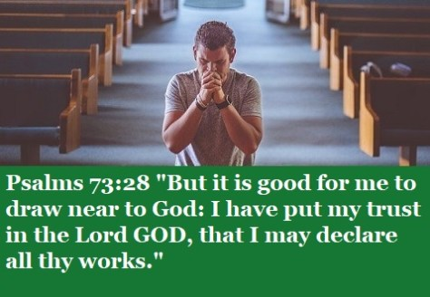 """Psalms 73:28 """"But it is good for me to draw near to God: I have put my trust in the Lord GOD, that I may declare all thy works."""""""