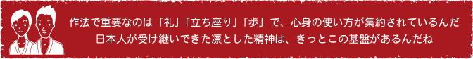 作法で重要なのは「礼」「立ち座り」「歩」で、心身の使い方が集約されているんだ。日本人が受け継いできた凛とした精神は、きっとこの基盤があるんだね。