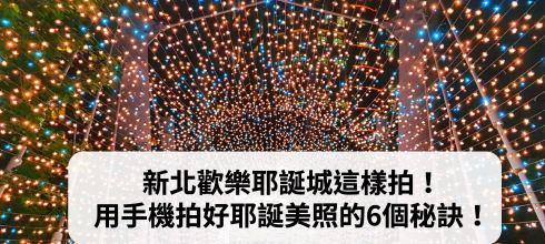 【手機攝影教學019】新北歡樂耶誕城這樣拍! 用手機拍好耶誕美照的6個秘訣!