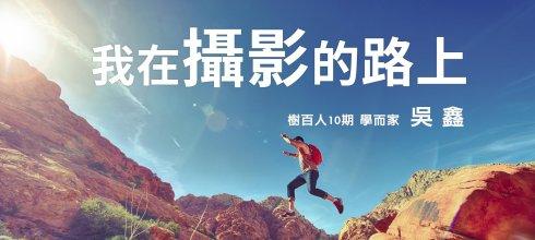 【樹百人10-2知鑫知薪講堂】我在攝影的路上 (圖文版全文) 分享者:吳鑫