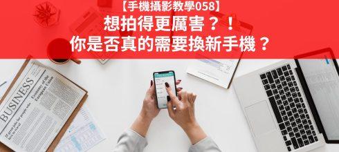【手機攝影教學058】想拍得更厲害?!你是否真的需要換新手機?
