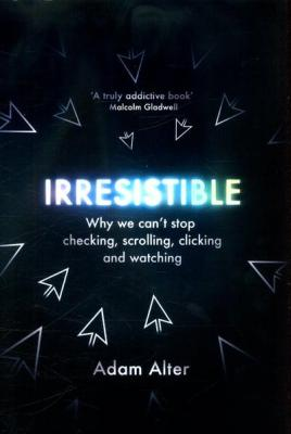 Irresistible: Why we Can't Stop Checking, Scrolling, Clicking and Watching by Adam Alter