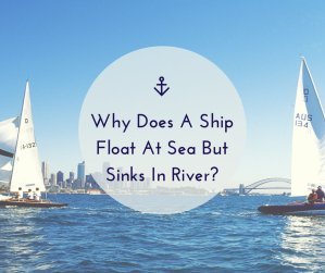 Why Does A Ship Float At Sea But Sinks In River?