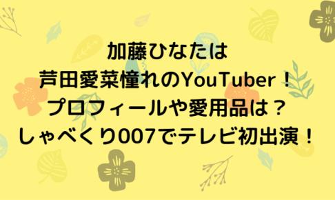 加藤ひなたは芦田愛菜憧れのYouTuber!プロフィールや愛用品は?しゃべくり007でテレビ初出演!