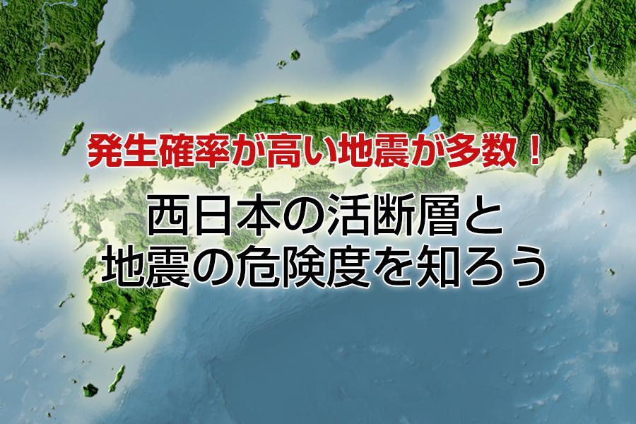 発生確率が高い地震が多数!西日本の活断層と地震の危険度を知ろう