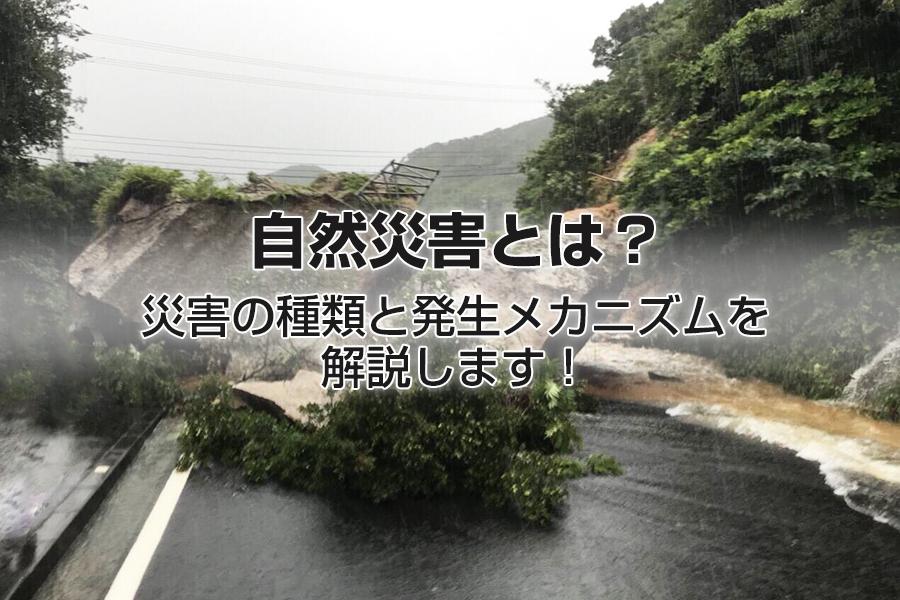 自然災害とは?災害の種類と発生メカニズムを解説します!