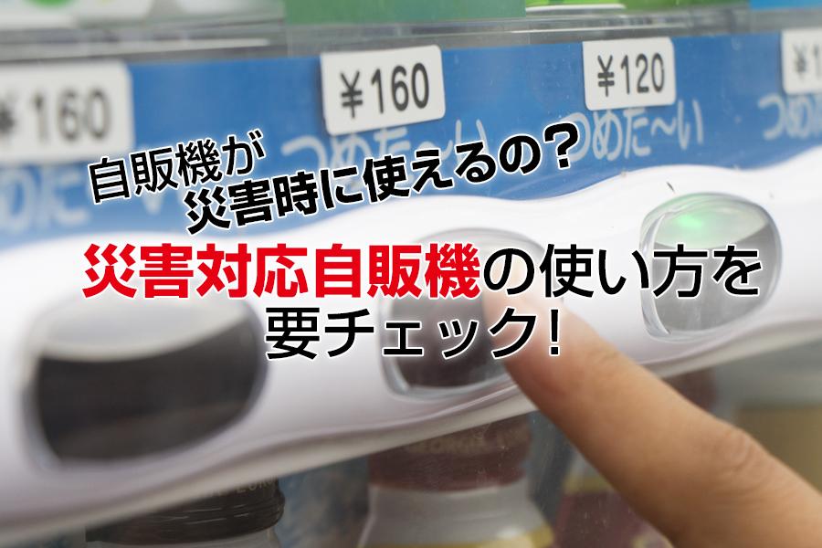 自販機が災害時に使えるの?災害対応自販機の使い方を要チェック!