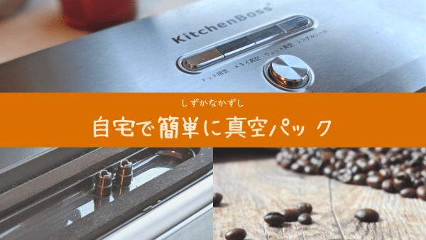 [レビュー]自宅で簡単に真空パック!KitchenBoss真空パック器の使い勝手を説明
