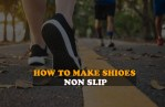 How To Make Shoes Non Slip | Step by Step Guide