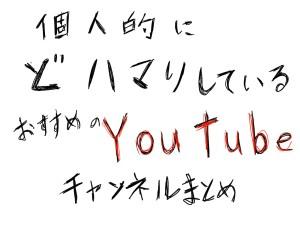個人的にどハマり中のおすすめYouTubeチャンネルをまとめてみた