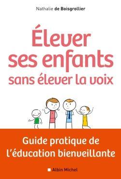 Elever ses enfants sans élever sa voix : guide pratique de l'éducation bienveillante