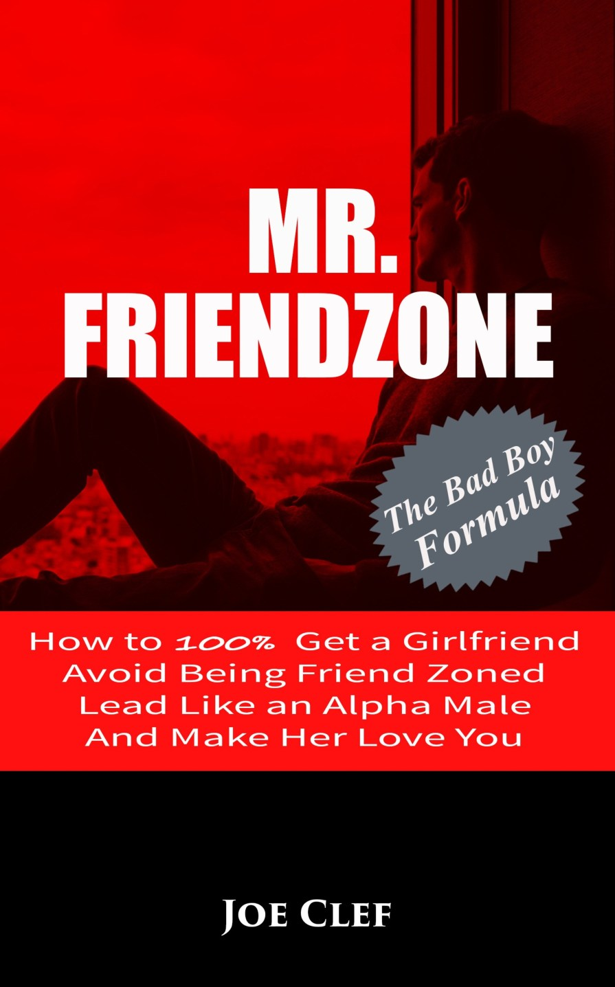 Mr Friendzone - How to 100% Get a Girlfriend, Avoid Being Friend Zoned, Lead Like an Alpha Male, and Make Her Love You