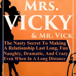 Mrs.-Vicky-and-Mr.-Vick - The Nasty Secret to Making a Relationship Last Long, Fun, Naughty, and Crazy Even When In a Long Distance Relationship Joe Clef
