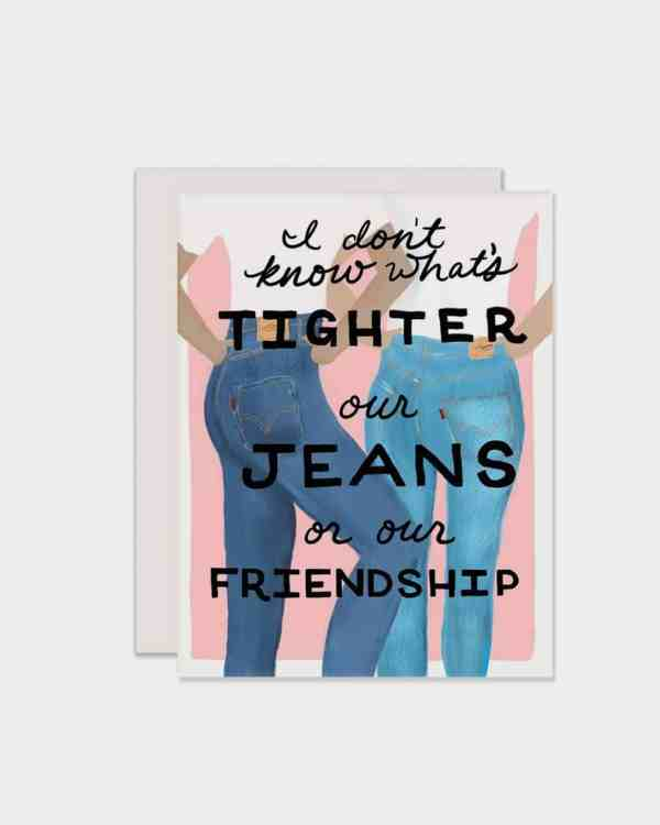 White card that says 'I don't know what's tighter our jeans or our friendship'