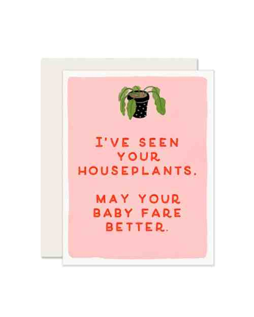 A pink card that says 'I've seen your houseplants. May your baby fare better,' on the front.