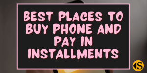 Read more about the article 10 Best Places To Buy Phone and Pay Later in Installments