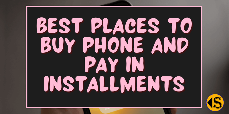 You are currently viewing 10 Best Places To Buy Phone and Pay Later in Installments