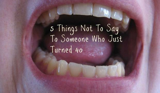 5 Things Not To Say To  Someone Who Just Turned 40