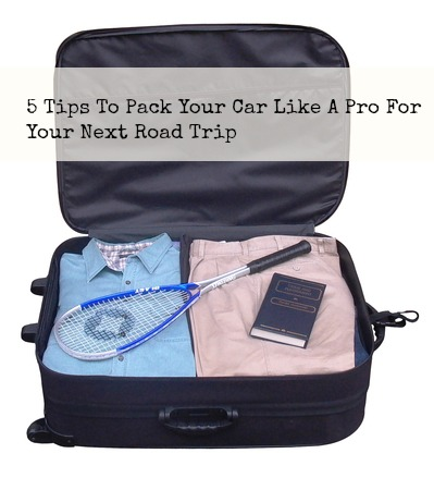 5 Tips To Pack Your Car Like A Pro For Your Next Road Trip